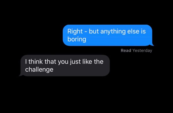 I think you just like the challenge